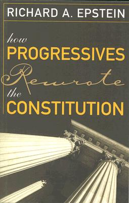 How Progressives Rewrote the Constitution By Epstein, Richard A.